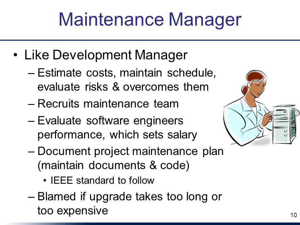 Maintenance Manager Like Development Manager –Estimate costs, maintain schedule, evaluate risks & overcomes them –Recruits maintenance team –Evaluate