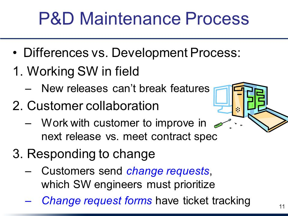 P&D Maintenance Process Differences vs. Development Process: 1. Working SW in field –New releases can't break features 2. Customer collaboration –Work