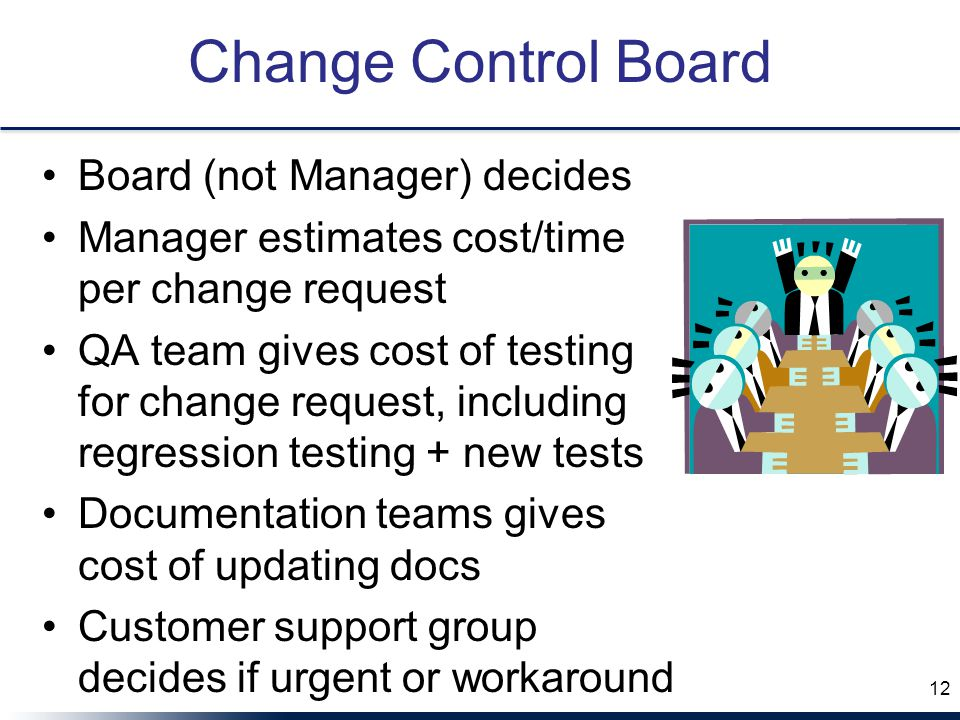 Change Control Board Board (not Manager) decides Manager estimates cost/time per change request QA team gives cost of testing for change request, including regression testing + new tests Documentation teams gives cost of updating docs Customer support group decides if urgent or workaround 12