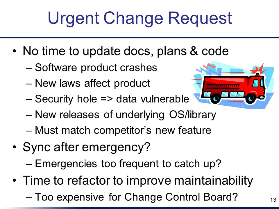 Urgent Change Request No time to update docs, plans & code –Software product crashes –New laws affect product –Security hole => data vulnerable –New r