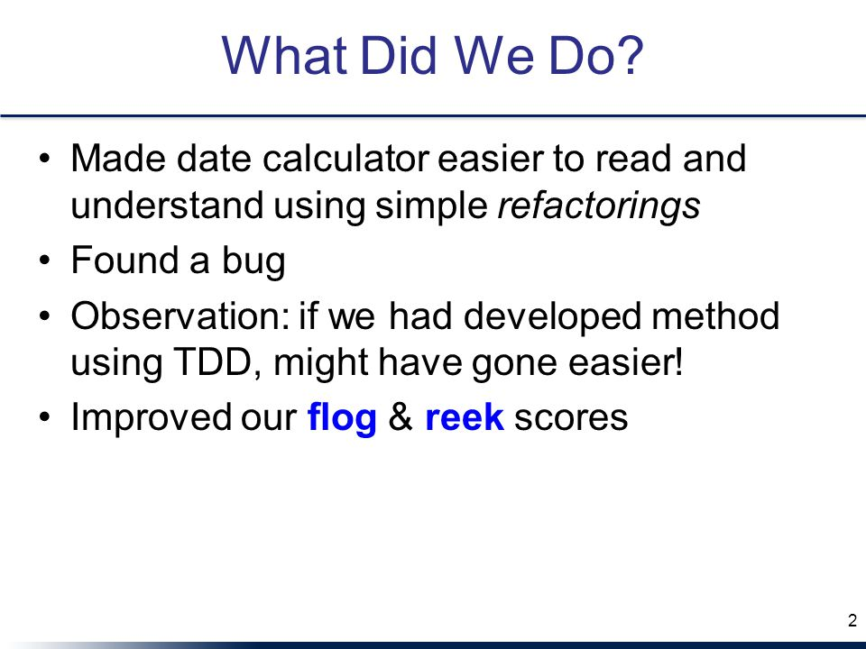 What Did We Do? Made date calculator easier to read and understand using simple refactorings Found a bug Observation: if we had developed method using