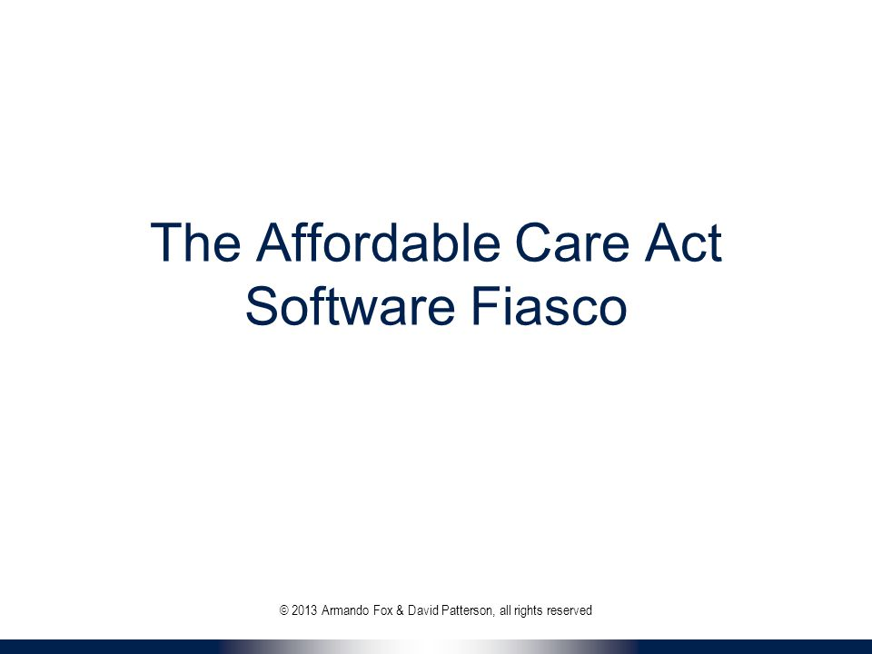 The Affordable Care Act Software Fiasco © 2013 Armando Fox & David Patterson, all rights reserved