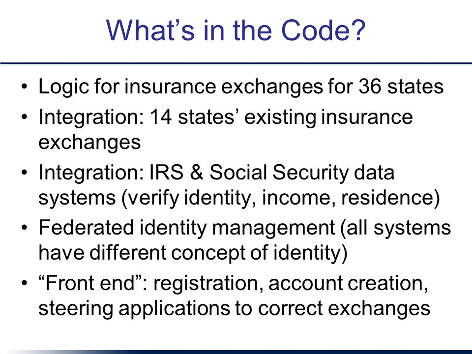 What's in the Code? Logic for insurance exchanges for 36 states Integration: 14 states' existing insurance exchanges Integration: IRS & Social Securit