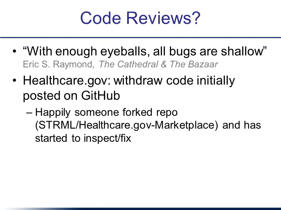 "Code Reviews? ""With enough eyeballs, all bugs are shallow"" Eric S. Raymond, The Cathedral & The Bazaar Healthcare.gov: withdraw code initially posted"