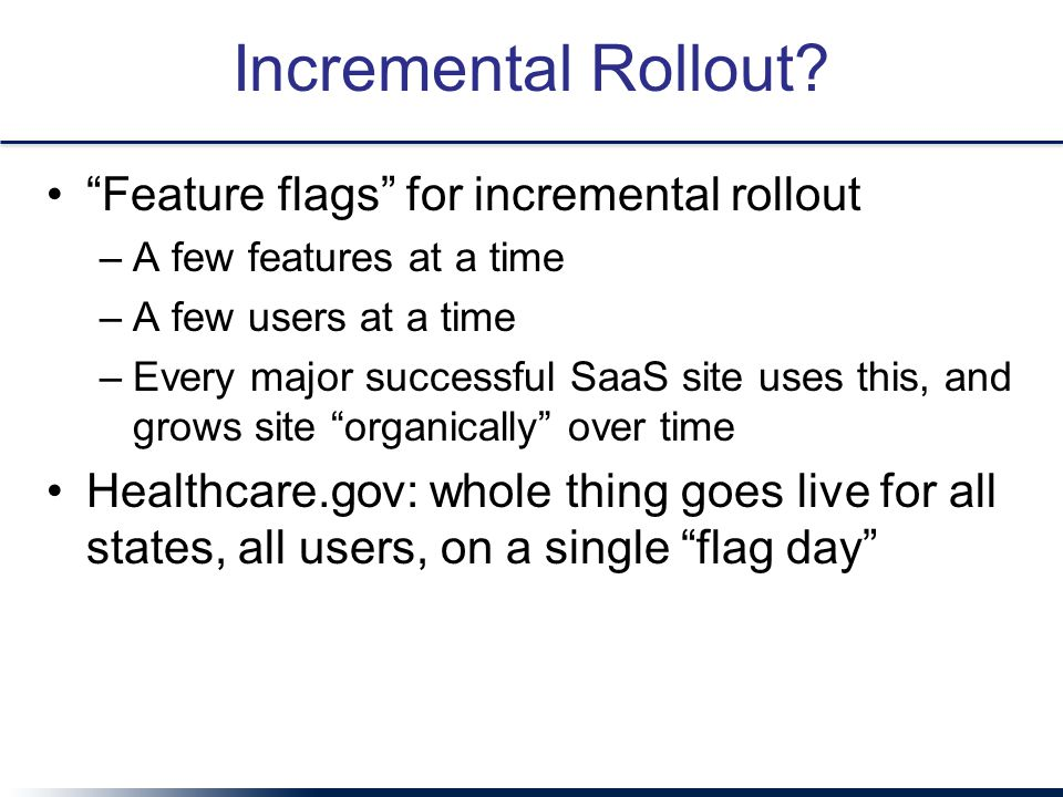 "Incremental Rollout? ""Feature flags"" for incremental rollout –A few features at a time –A few users at a time –Every major successful SaaS site uses t"