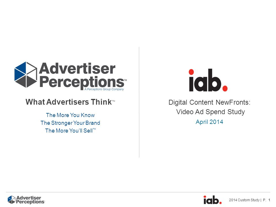 2014 Custom Study | P. 1 What Advertisers Think ™ The More You Know The Stronger Your Brand The More You'll Sell ™ Digital Content NewFronts: Video Ad