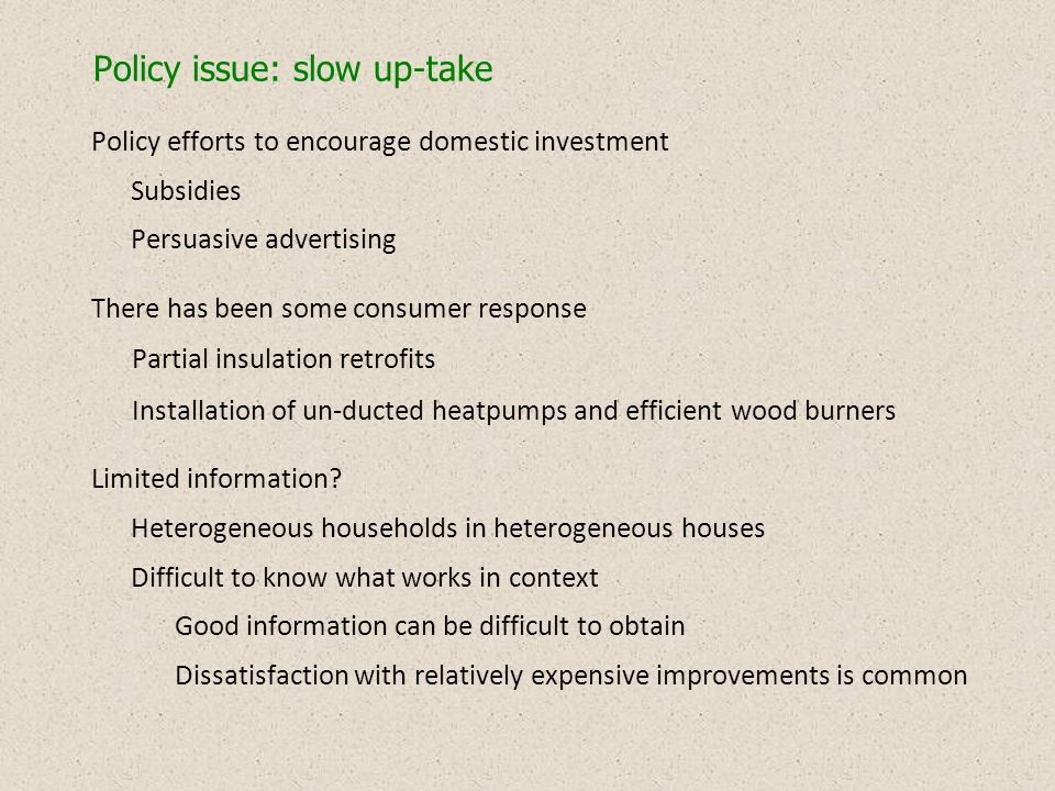 Policy issue: slow up-take Policy efforts to encourage domestic investment Subsidies Persuasive advertising There has been some consumer response Partial insulation retrofits Installation of un-ducted heatpumps and efficient wood burners Limited information.