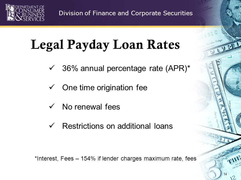 Division of Finance and Corporate Securities Legal Payday Loan Rates 14 36% annual percentage rate (APR)* One time origination fee No renewal fees Restrictions on additional loans *Interest, Fees – 154% if lender charges maximum rate, fees