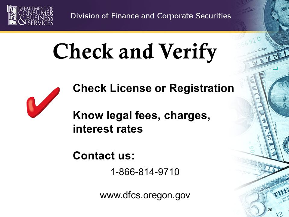 Division of Finance and Corporate Securities 20 Check License or Registration Know legal fees, charges, interest rates Contact us: Check and Verify 1-866-814-9710 www.dfcs.oregon.gov