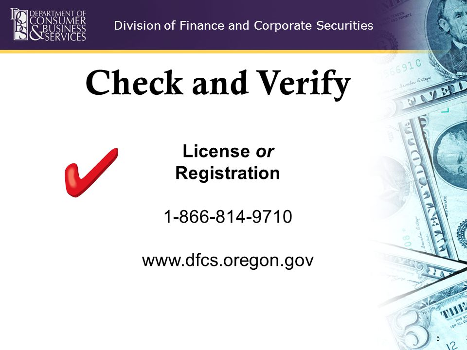 Division of Finance and Corporate Securities 5 License or Registration 1-866-814-9710 www.dfcs.oregon.gov Check and Verify