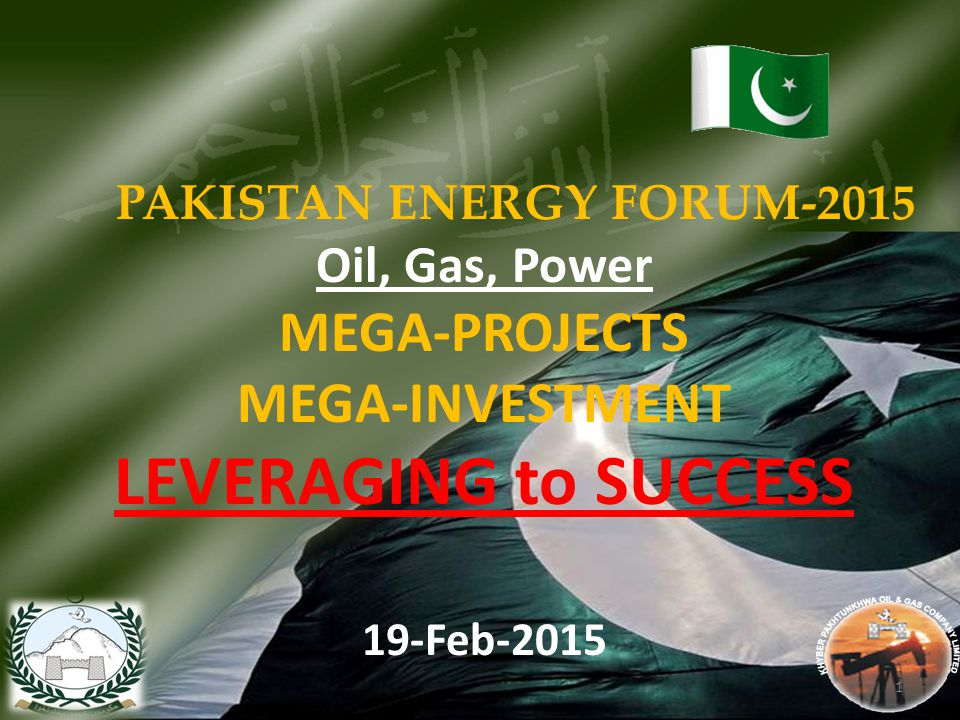 PAKISTAN ENERGY FORUM-2015 Oil, Gas, Power MEGA-PROJECTS MEGA-INVESTMENT LEVERAGING to SUCCESS 19-Feb-2015 1