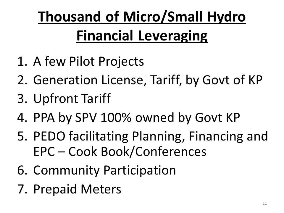 Thousand of Micro/Small Hydro Financial Leveraging 1.A few Pilot Projects 2.Generation License, Tariff, by Govt of KP 3.Upfront Tariff 4.PPA by SPV 100% owned by Govt KP 5.PEDO facilitating Planning, Financing and EPC – Cook Book/Conferences 6.Community Participation 7.Prepaid Meters 11
