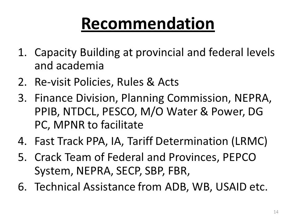 Recommendation 1.Capacity Building at provincial and federal levels and academia 2.Re-visit Policies, Rules & Acts 3.Finance Division, Planning Commission, NEPRA, PPIB, NTDCL, PESCO, M/O Water & Power, DG PC, MPNR to facilitate 4.Fast Track PPA, IA, Tariff Determination (LRMC) 5.Crack Team of Federal and Provinces, PEPCO System, NEPRA, SECP, SBP, FBR, 6.Technical Assistance from ADB, WB, USAID etc.