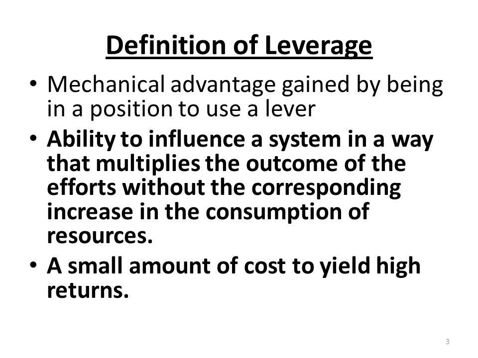 Definition of Leverage Mechanical advantage gained by being in a position to use a lever Ability to influence a system in a way that multiplies the outcome of the efforts without the corresponding increase in the consumption of resources.