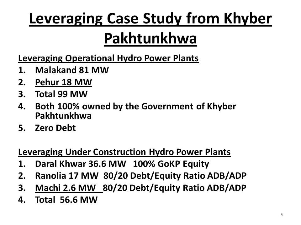 Leveraging Case Study from Khyber Pakhtunkhwa Leveraging Operational Hydro Power Plants 1.Malakand 81 MW 2.Pehur 18 MW 3.Total 99 MW 4.Both 100% owned by the Government of Khyber Pakhtunkhwa 5.Zero Debt Leveraging Under Construction Hydro Power Plants 1.Daral Khwar 36.6 MW 100% GoKP Equity 2.Ranolia 17 MW 80/20 Debt/Equity Ratio ADB/ADP 3.Machi 2.6 MW 80/20 Debt/Equity Ratio ADB/ADP 4.Total 56.6 MW 5