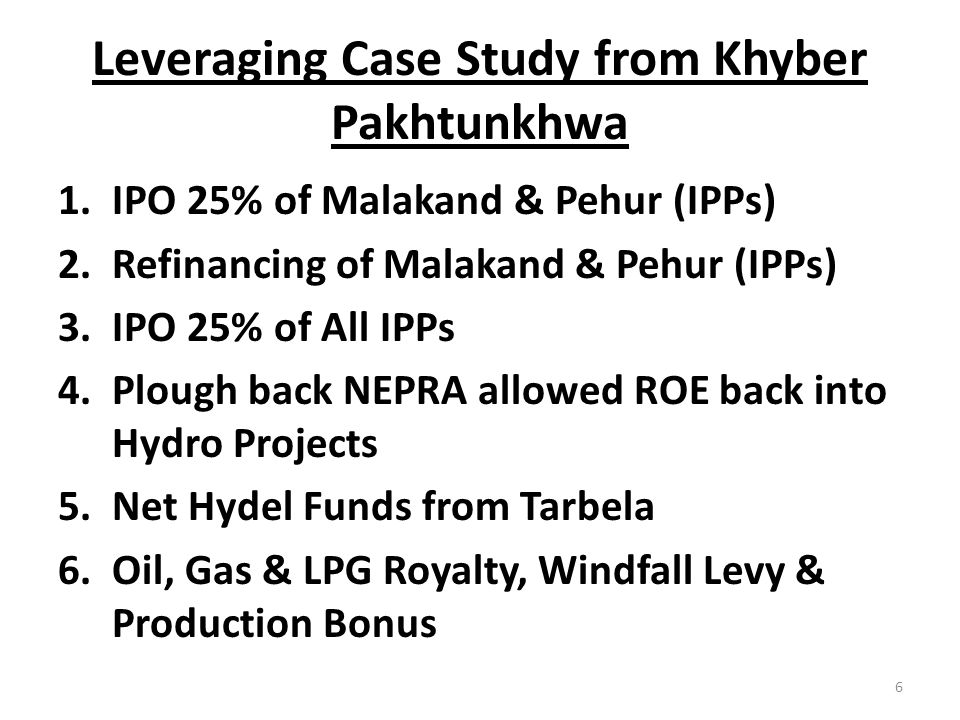 Leveraging Case Study from Khyber Pakhtunkhwa Resultant Public Sector: 1.COD IPP 270 MW HPP by 2018 2.COD IPP 800 MW GTCC by 2018 3.COD IPP 5,000 MW HPP by 2022 4.COD IPP 10,000 MW HPP by 2025 5.Raising/Investment $ 25 Billion (100 time KP annual Budget) 6.Double Oil & Gas Production by 2025 7
