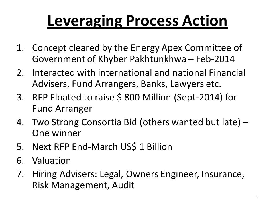 Leveraging Process Action 1.Concept cleared by the Energy Apex Committee of Government of Khyber Pakhtunkhwa – Feb-2014 2.Interacted with international and national Financial Advisers, Fund Arrangers, Banks, Lawyers etc.