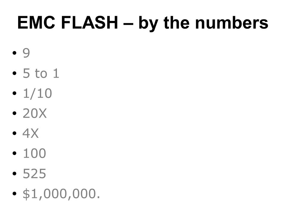 EMC FLASH – by the numbers  9  5 to 1  1/10  20X  4X  100  525  $1,000,000.