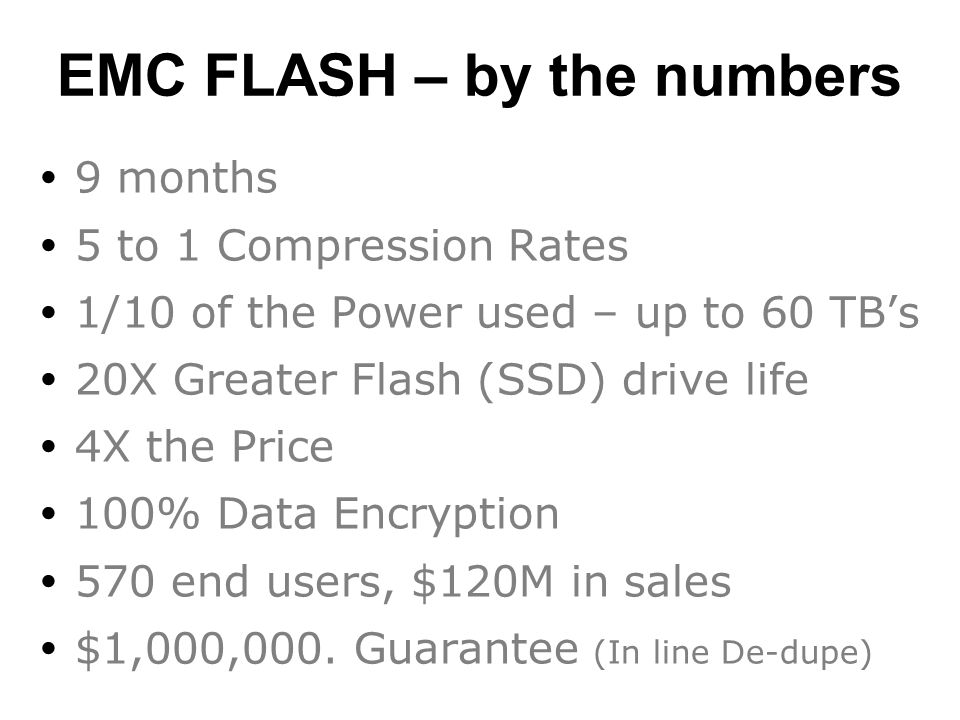 EMC FLASH – by the numbers  9 months  5 to 1 Compression Rates  1/10 of the Power used – up to 60 TB's  20X Greater Flash (SSD) drive life  4X the Price  100% Data Encryption  570 end users, $120M in sales  $1,000,000.