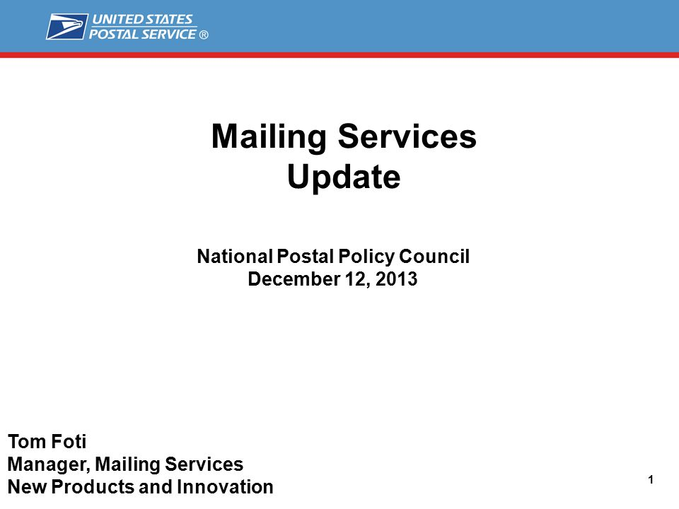 Mailing Services Update 1 National Postal Policy Council December 12, 2013 Tom Foti Manager, Mailing Services New Products and Innovation