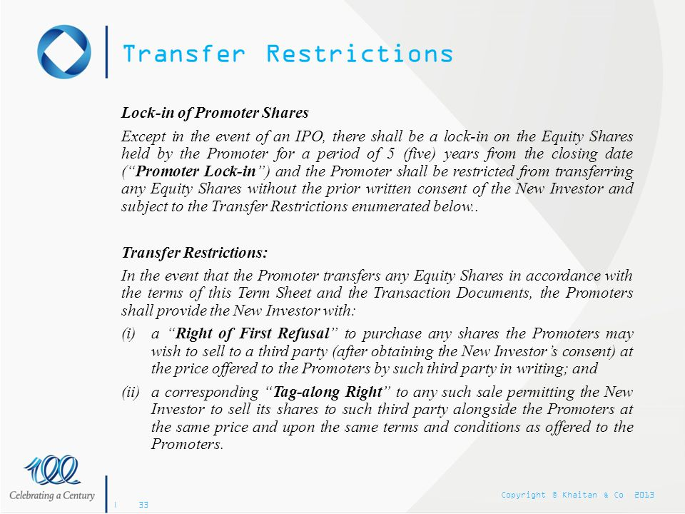 Copyright © Khaitan & Co 2013 | 33 Transfer Restrictions Lock-in of Promoter Shares Except in the event of an IPO, there shall be a lock-in on the Equ