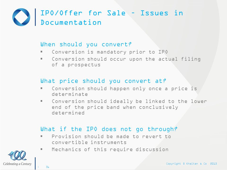 Copyright © Khaitan & Co 2013 | 36 IPO/Offer for Sale – Issues in Documentation When should you convert?  Conversion is mandatory prior to IPO  Conv