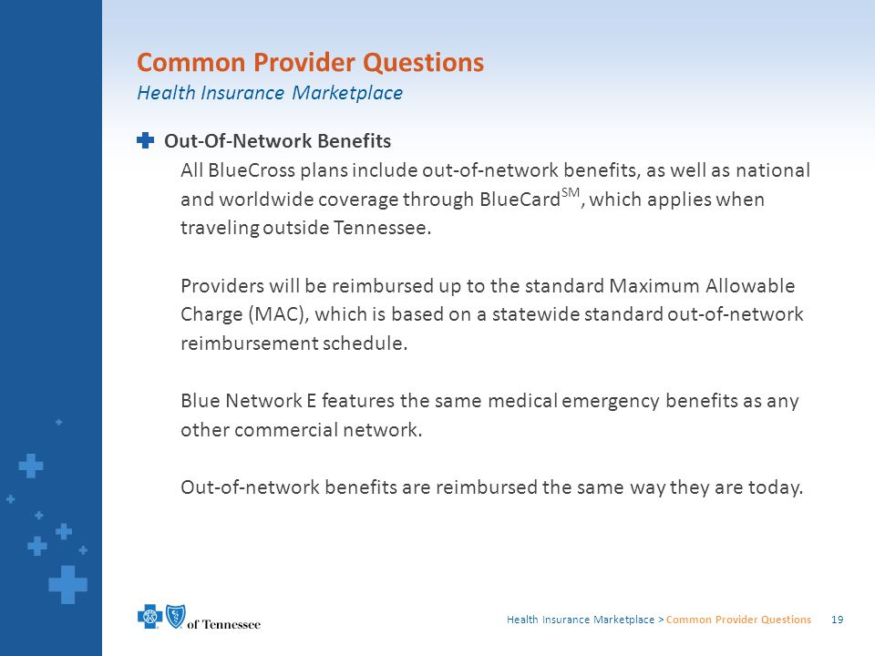 Health Insurance Marketplace > Common Provider Questions Out-Of-Network Benefits All BlueCross plans include out-of-network benefits, as well as national and worldwide coverage through BlueCard SM, which applies when traveling outside Tennessee.