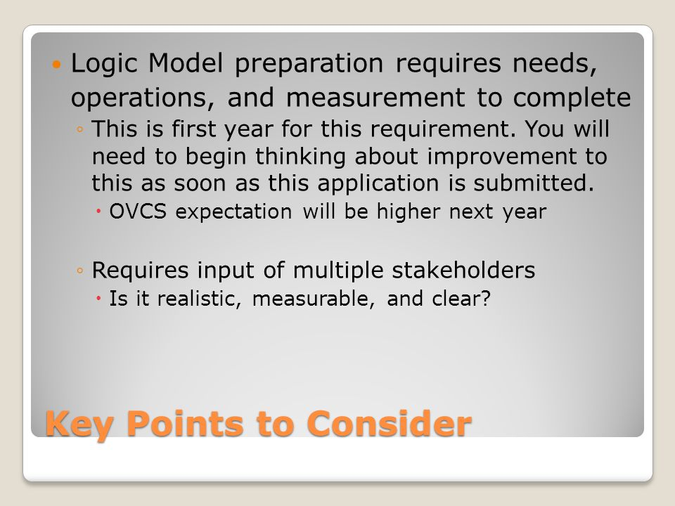 Key Points to Consider Logic Model preparation requires needs, operations, and measurement to complete ◦This is first year for this requirement. You w