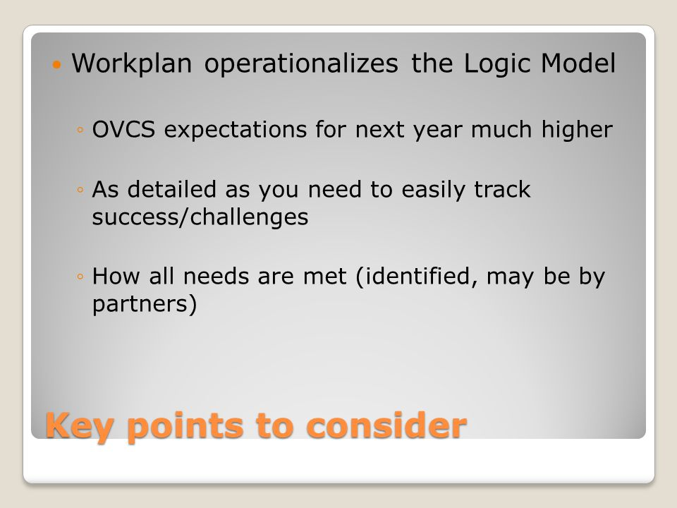 Key points to consider Workplan operationalizes the Logic Model ◦OVCS expectations for next year much higher ◦As detailed as you need to easily track