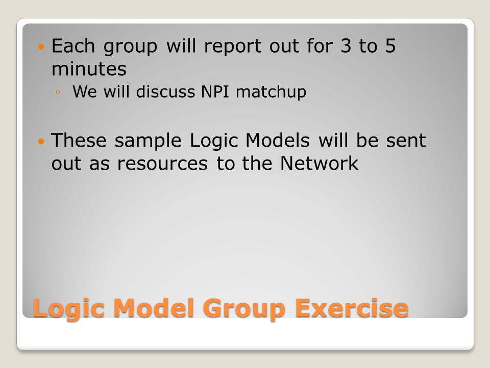 Logic Model Group Exercise Each group will report out for 3 to 5 minutes ◦ We will discuss NPI matchup These sample Logic Models will be sent out as r