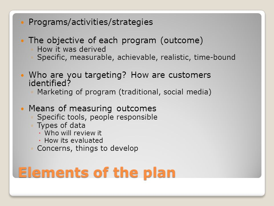 Elements of the plan Programs/activities/strategies The objective of each program (outcome) ◦How it was derived ◦Specific, measurable, achievable, rea