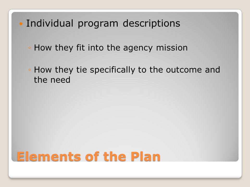 Elements of the Plan Individual program descriptions ◦How they fit into the agency mission ◦How they tie specifically to the outcome and the need