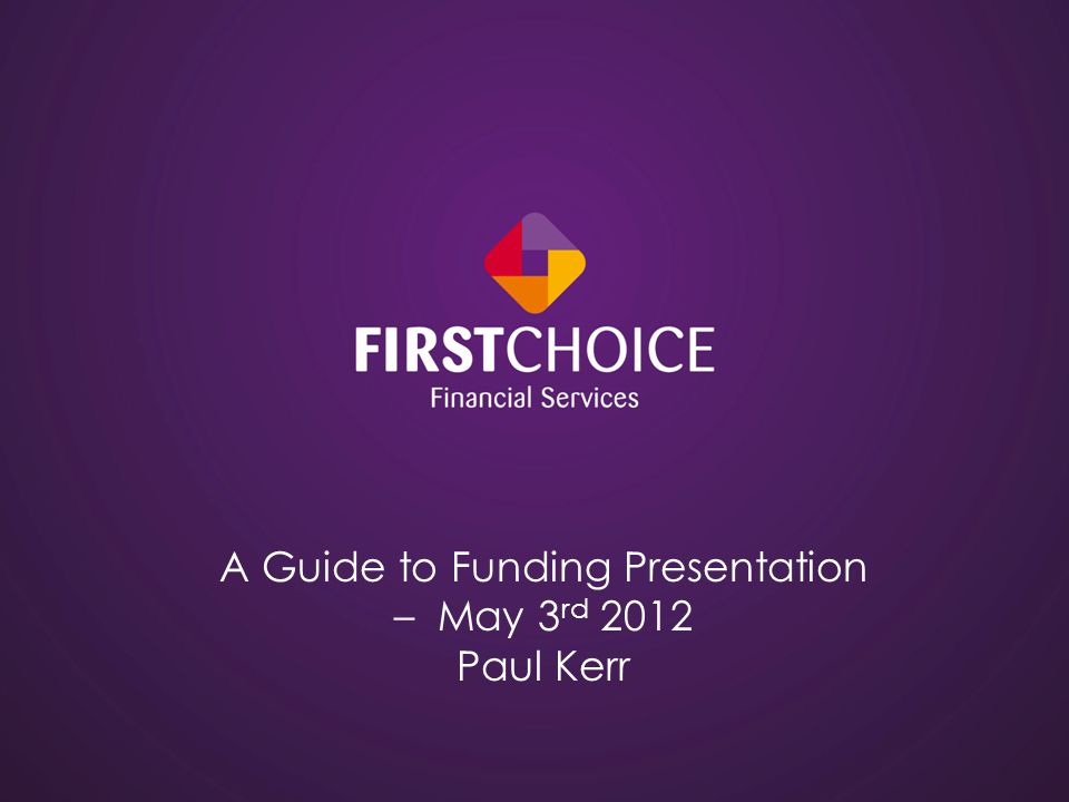 A Guide to Funding Presentation – May 3 rd 2012 Paul Kerr