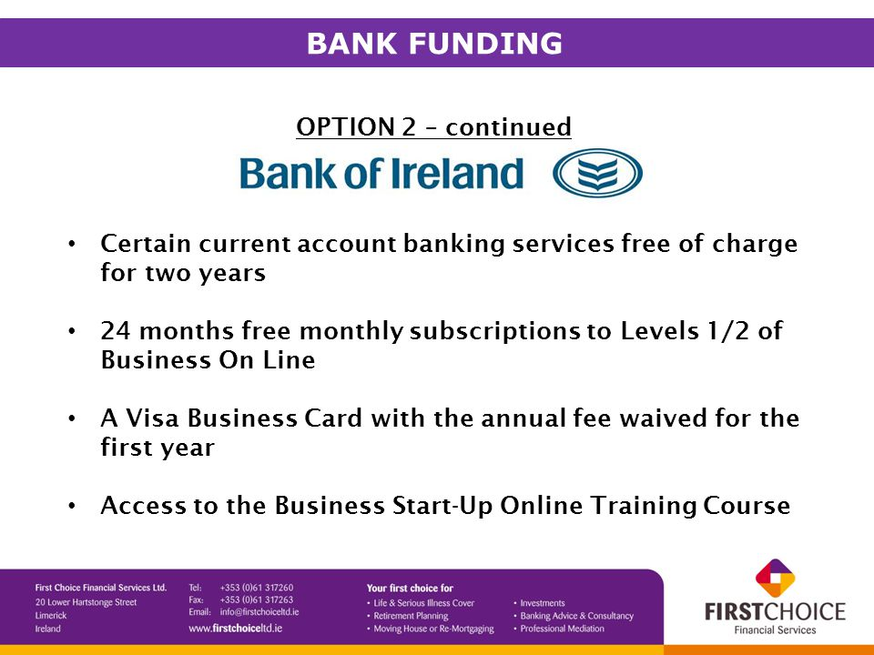 OPTION 2 – continued Certain current account banking services free of charge for two years 24 months free monthly subscriptions to Levels 1/2 of Business On Line A Visa Business Card with the annual fee waived for the first year Access to the Business Start-Up Online Training Course