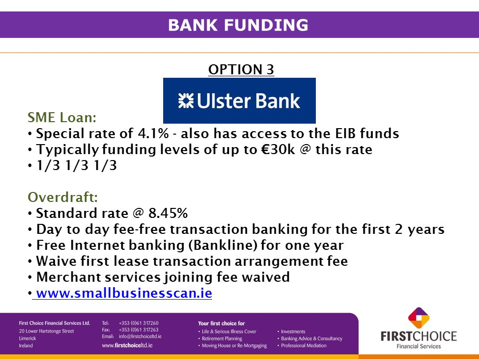 OPTION 3 SME Loan: Special rate of 4.1% - also has access to the EIB funds Typically funding levels of up to €30k @ this rate 1/3 1/3 1/3 Overdraft: Standard rate @ 8.45% Day to day fee-free transaction banking for the first 2 years Free Internet banking (Bankline) for one year Waive first lease transaction arrangement fee Merchant services joining fee waived www.smallbusinesscan.ie BANK FUNDING
