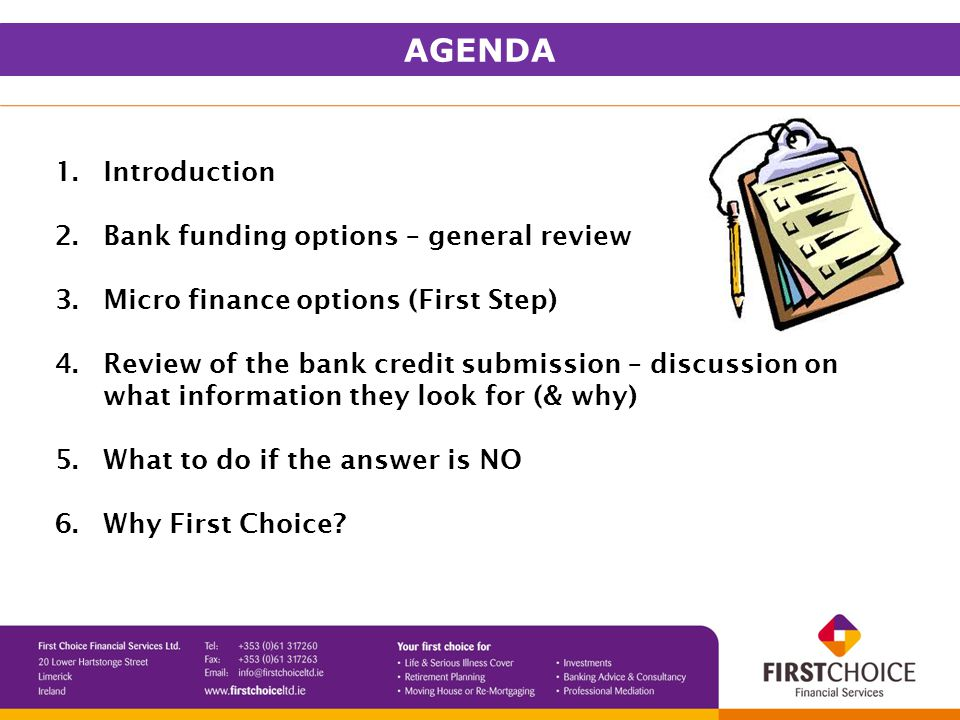 1.Introduction 2.Bank funding options – general review 3.Micro finance options (First Step) 4.Review of the bank credit submission – discussion on what information they look for (& why) 5.What to do if the answer is NO 6.Why First Choice.