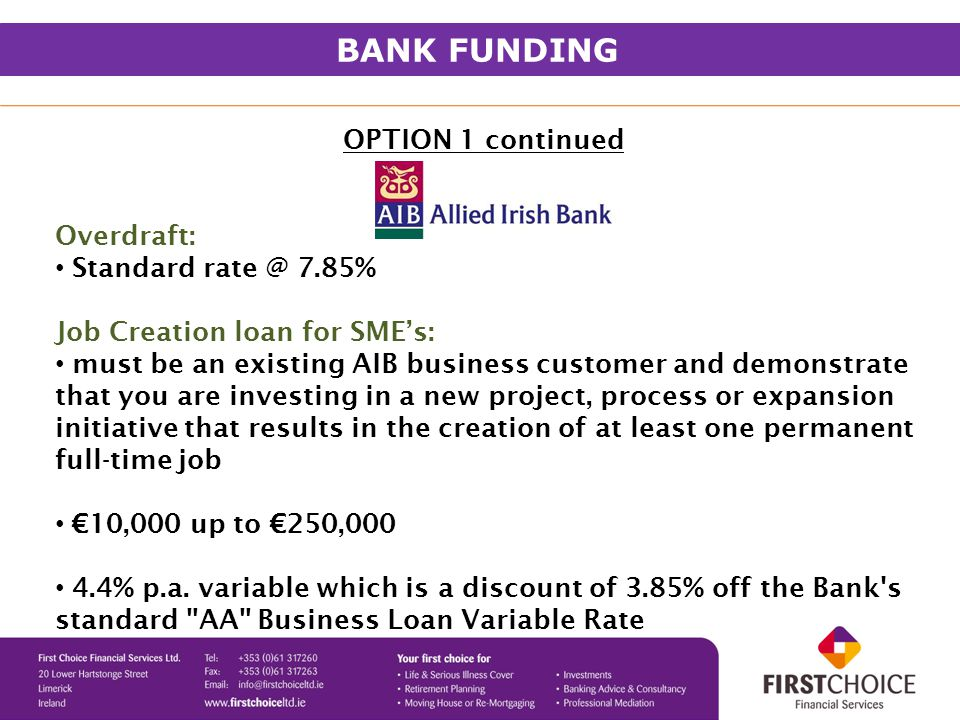 OPTION 1 continued Overdraft: Standard rate @ 7.85% Job Creation loan for SME's: must be an existing AIB business customer and demonstrate that you are investing in a new project, process or expansion initiative that results in the creation of at least one permanent full-time job €10,000 up to €250,000 4.4% p.a.