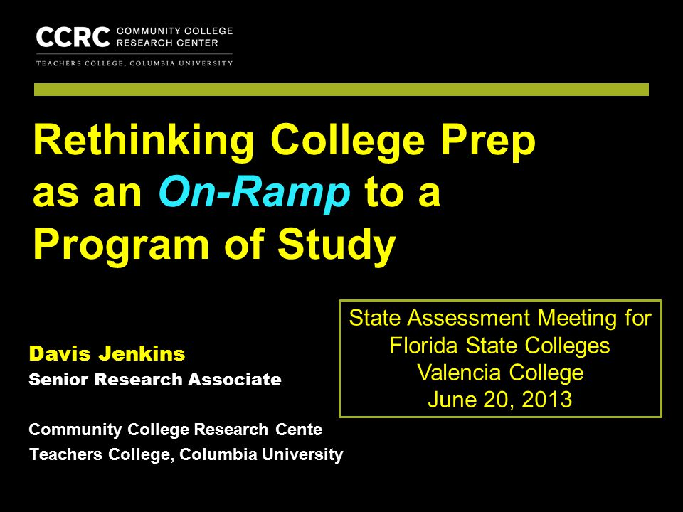 COMMUNITY COLLEGE RESEARCH CENTER Davis Jenkins Senior Research Associate Community College Research Cente Teachers College, Columbia University Rethinking College Prep as an On-Ramp to a Program of Study State Assessment Meeting for Florida State Colleges Valencia College June 20, 2013