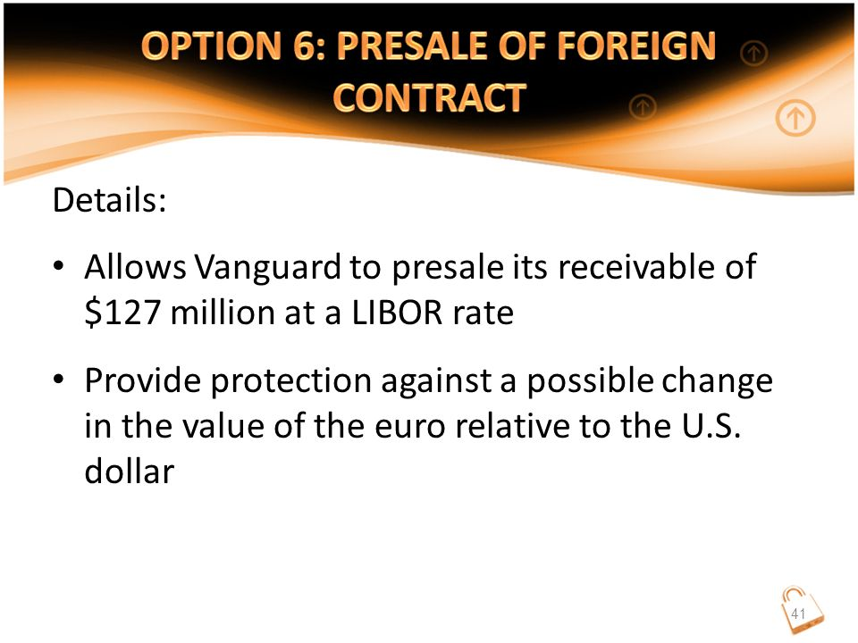 Details: Allows Vanguard to presale its receivable of $127 million at a LIBOR rate Provide protection against a possible change in the value of the euro relative to the U.S.