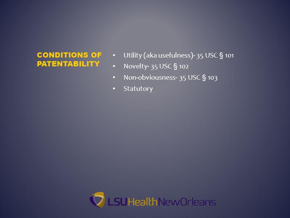 Utility (aka usefulness)- 35 USC § 101 Novelty- 35 USC § 102 Non-obviousness- 35 USC § 103 Statutory CONDITIONS OF PATENTABILITY