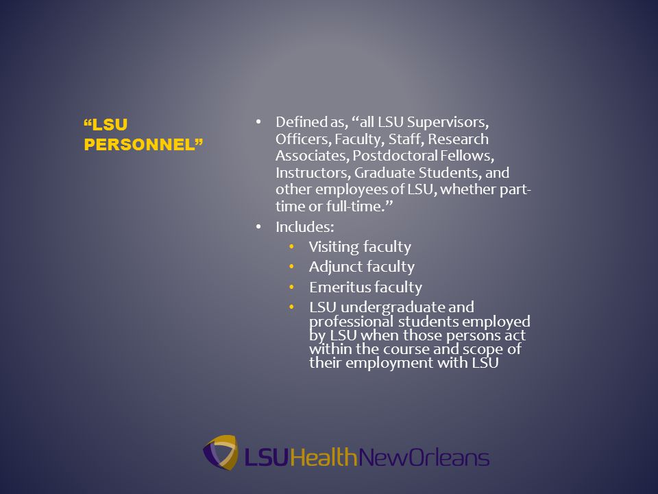 Defined as, all LSU Supervisors, Officers, Faculty, Staff, Research Associates, Postdoctoral Fellows, Instructors, Graduate Students, and other employees of LSU, whether part- time or full-time. Includes: Visiting faculty Adjunct faculty Emeritus faculty LSU undergraduate and professional students employed by LSU when those persons act within the course and scope of their employment with LSU LSU PERSONNEL