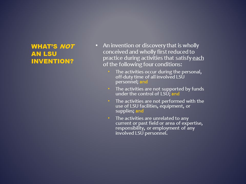 An invention or discovery that is wholly conceived and wholly first reduced to practice during activities that satisfy each of the following four conditions: The activities occur during the personal, off-duty time of all involved LSU personnel; and The activities are not supported by funds under the control of LSU; and The activities are not performed with the use of LSU facilities, equipment, or supplies; and The activities are unrelated to any current or past field or area of expertise, responsibility, or employment of any involved LSU personnel.