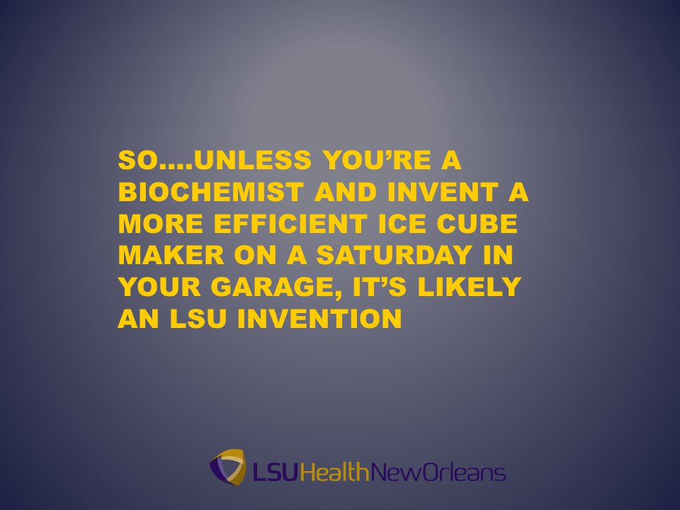 SO….UNLESS YOU'RE A BIOCHEMIST AND INVENT A MORE EFFICIENT ICE CUBE MAKER ON A SATURDAY IN YOUR GARAGE, IT'S LIKELY AN LSU INVENTION