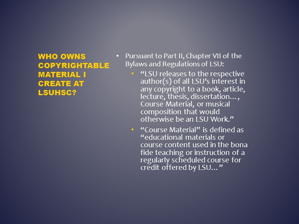 Pursuant to Part II, Chapter VII of the Bylaws and Regulations of LSU: LSU releases to the respective author(s) of all LSU's interest in any copyright to a book, article, lecture, thesis, dissertation…, Course Material, or musical composition that would otherwise be an LSU Work. Course Material is defined as educational materials or course content used in the bona fide teaching or instruction of a regularly scheduled course for credit offered by LSU… WHO OWNS COPYRIGHTABLE MATERIAL I CREATE AT LSUHSC?