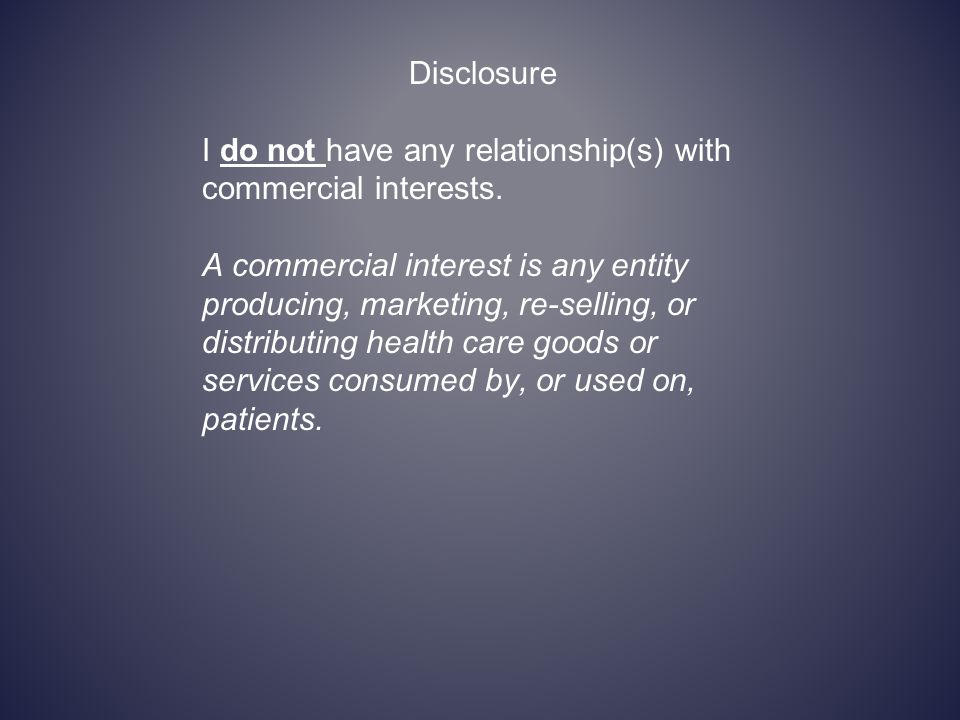 Disclosure I do not have any relationship(s) with commercial interests. A commercial interest is any entity producing, marketing, re-selling, or distr
