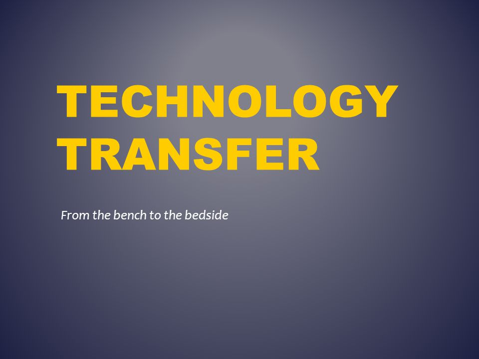 TECHNOLOGY TRANSFER From the bench to the bedside