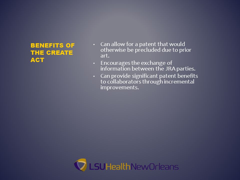 BENEFITS OF THE CREATE ACT Can allow for a patent that would otherwise be precluded due to prior art. Encourages the exchange of information between t