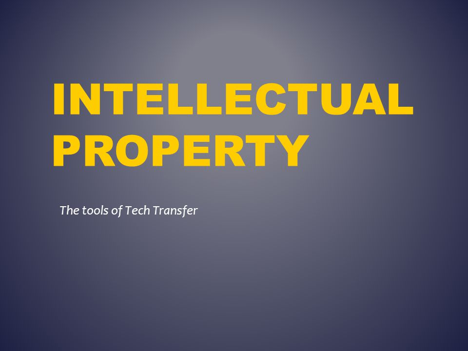 INTELLECTUAL PROPERTY The tools of Tech Transfer