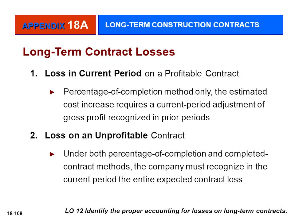 18-108 1. Loss in Current Period on a Profitable Contract ► Percentage-of-completion method only, the estimated cost increase requires a current-perio