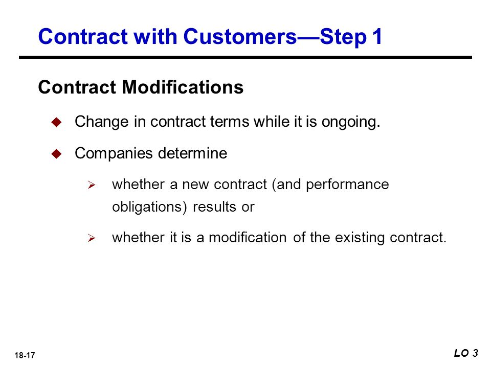 18-17 Contract Modifications  Change in contract terms while it is ongoing.  Companies determine  whether a new contract (and performance obligatio